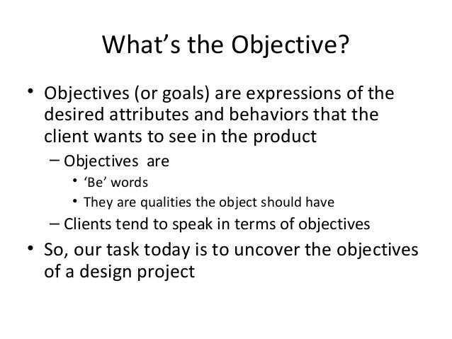 What's the Objective?• Objectives (or goals) are expressions of the  desired attributes and behaviors that the  client wan...