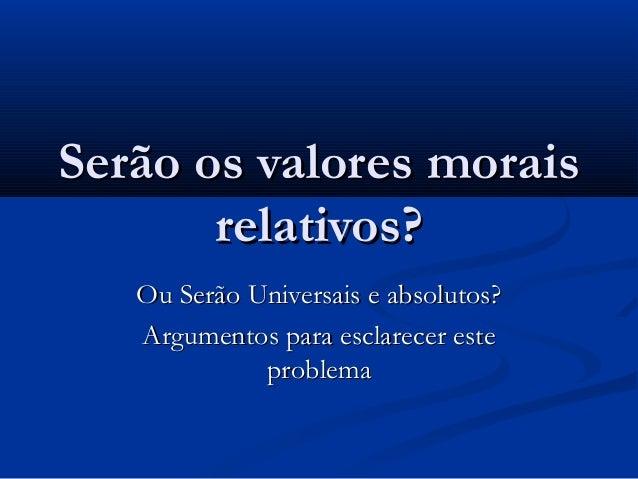 Serão os valores morais relativos? Ou Serão Universais e absolutos? Argumentos para esclarecer este problema