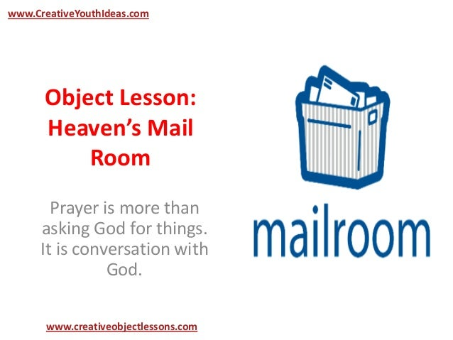 Object Lesson:Heaven's MailRoomPrayer is more thanasking God for things.It is conversation withGod.www.CreativeYouthIdeas....