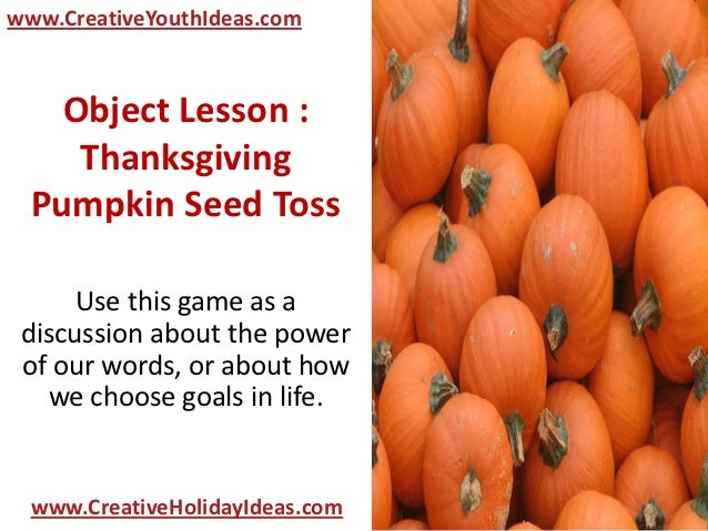 www.CreativeYouthIdeas.com    Object Lesson :     Thanksgiving  Pumpkin Seed Toss      Use this game as a discussion about...