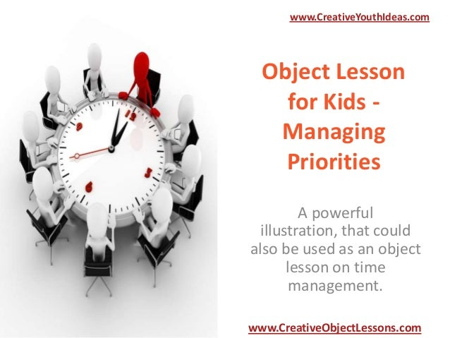 www.CreativeYouthIdeas.com  Object Lesson for Kids Managing Priorities A powerful illustration, that could also be used as...