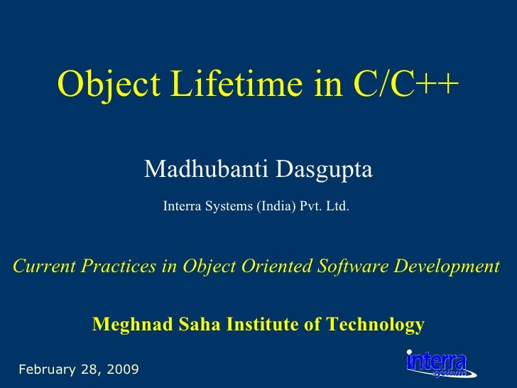 February 28, 2009 Object Lifetime in C/C++ Madhubanti Dasgupta Interra Systems (India) Pvt. Ltd.   Current Practices in Ob...