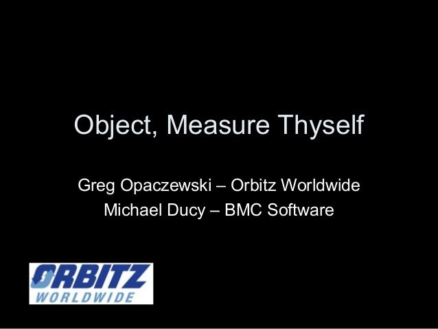 Object, Measure Thyself Greg Opaczewski – Orbitz Worldwide Michael Ducy – BMC Software