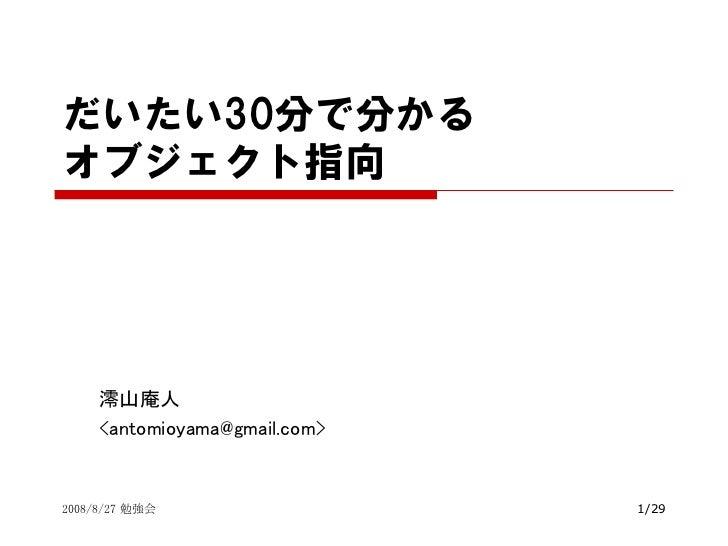 だいたい30分で分かる オブジェクト指向          澪山庵人      <antomioyama></antomioyama>@gmail.com>   2008/8/27 勉強会                  1/29