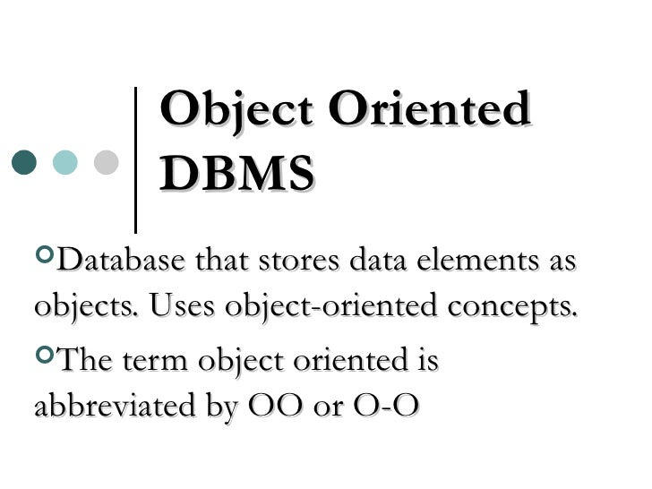 Object Oriented DBMS <ul><li>Database that stores data elements as objects. Uses object-oriented concepts. </li></ul><ul><...