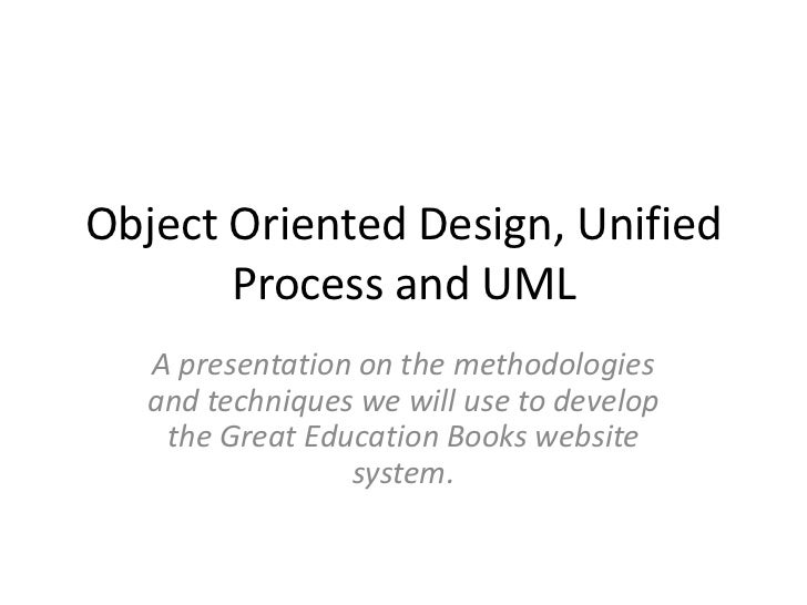 Object Oriented Design, Unified       Process and UML   A presentation on the methodologies   and techniques we will use t...