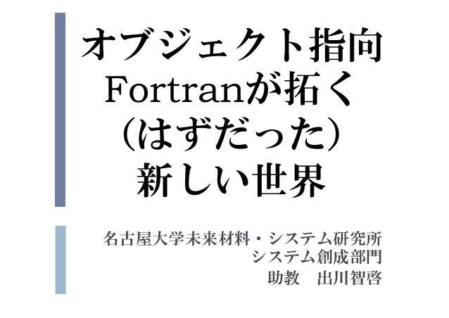 オブジェクト指向 Fortranが拓く (はずだった) 新しい世界 名古屋大学未来材料・システム研究所 システム創成部門 助教 出川智啓