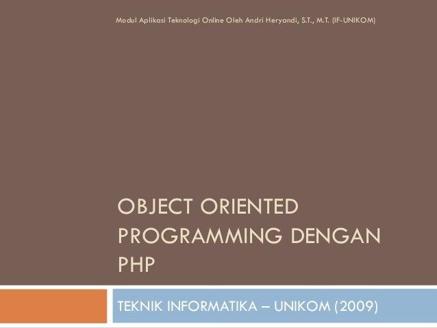 OBJECT ORIENTED PROGRAMMING DENGAN PHP TEKNIK INFORMATIKA – UNIKOM (2009) Modul Aplikasi Teknologi Online Oleh Andri Herya...