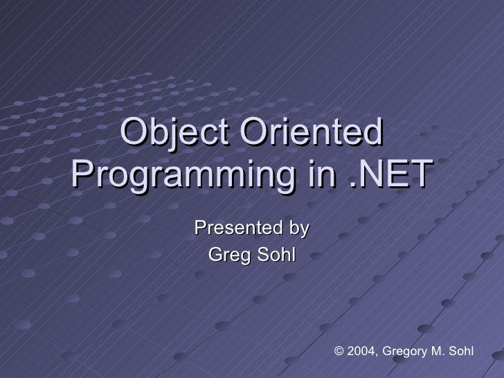 Object Oriented Programming in .NET Presented by Greg Sohl © 2004, Gregory M. Sohl