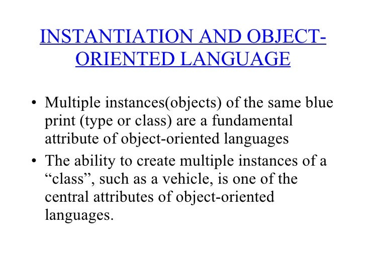 INSTANTIATION AND OBJECT-ORIENTED LANGUAGE <ul><li>Multiple instances(objects) of the same blue print (type or class) are ...