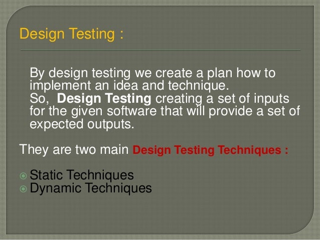 Design Testing : By design testing we create a plan how to implement an idea and technique. So, Design Testing creating a ...