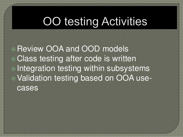 Review OOA and OOD models Class testing after code is written Integration testing within subsystems Validation testing...