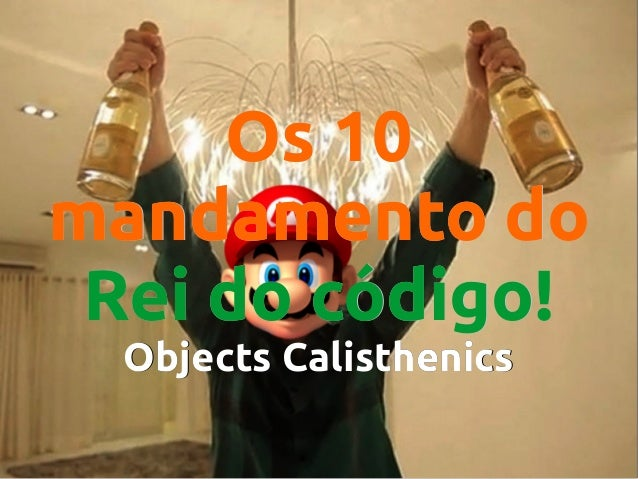 Os 10 mandamento do Rei do código! Objects Calisthenics
