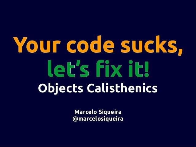 Your code sucks, let's fix it! Objects Calisthenics Marcelo Siqueira @marcelosiqueira