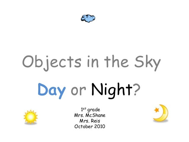 Objects in the Sky Day or Night? 1st grade Mrs. McShane Mrs. Reis October 2010