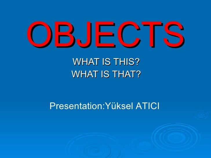 OBJECTS WHAT IS THIS? WHAT IS THAT? Presentation:Yüksel ATICI