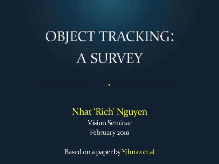 object tracking:a survey<br />Nhat 'Rich' Nguyen<br />Vision Seminar<br />February 2010<br />Based on a paper by Yilmaz et...