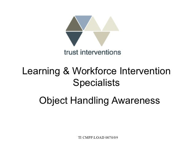 Learning & Workforce Intervention           Specialists   Object Handling Awareness            TI CMPP:LOAD 0070/09