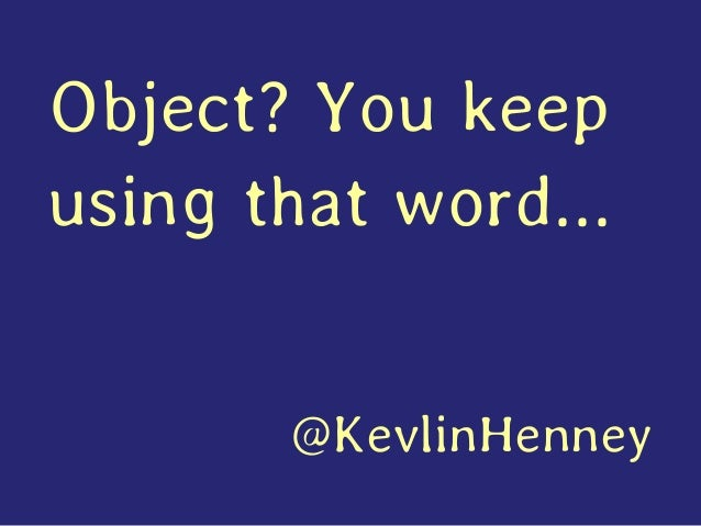 Object? You keep using that word... @KevlinHenney