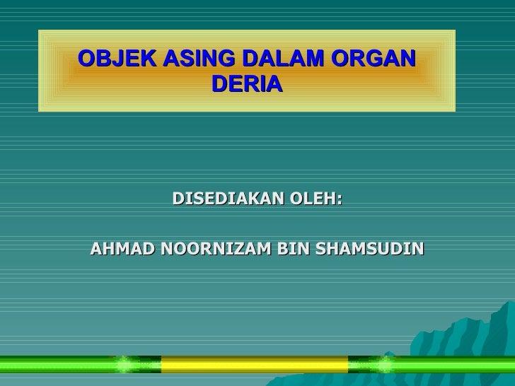 OBJEK ASING DALAM ORGAN           DERIA           DISEDIAKAN OLEH:  AHMAD NOORNIZAM BIN SHAMSUDIN