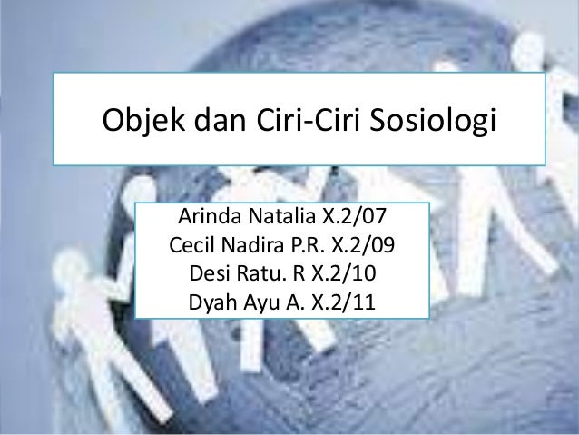 Objek dan Ciri-Ciri Sosiologi     Arinda Natalia X.2/07    Cecil Nadira P.R. X.2/09      Desi Ratu. R X.2/10      Dyah Ayu...