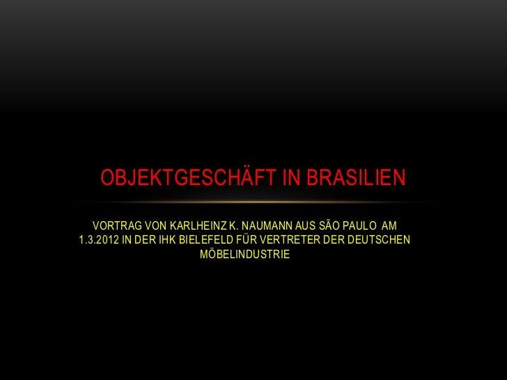 OBJEKTGESCHÄFT IN BRASILIEN   VORTRAG VON KARLHEINZ K. NAUMANN AUS SÃO PAULO AM1.3.2012 IN DER IHK BIELEFELD FÜR VERTRETER...