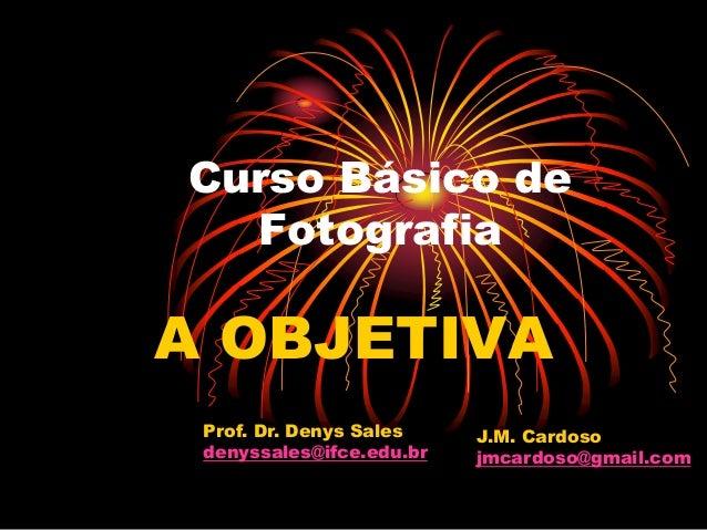 Curso Básico de  FotografiaA OBJETIVA Prof. Dr. Denys Sales    J.M. Cardoso denyssales@ifce.edu.br   jmcardoso@gmail.com