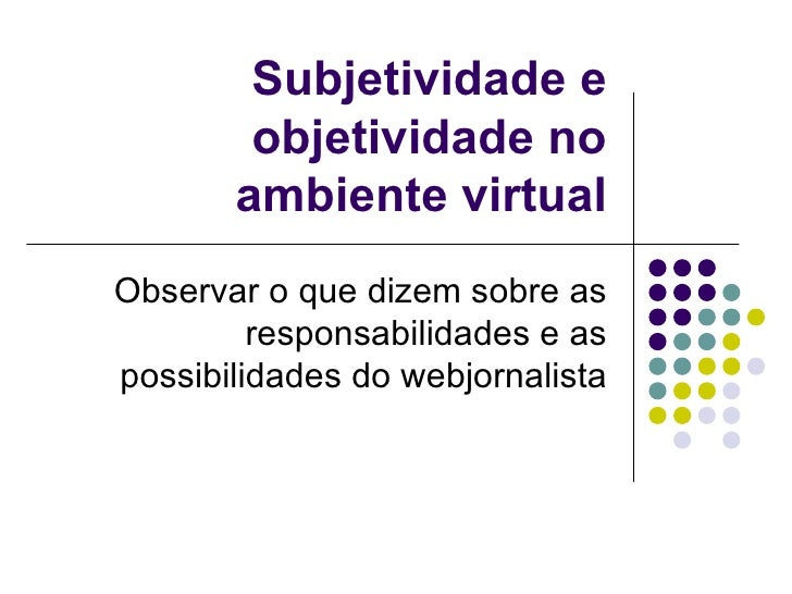 Subjetividade e objetividade no ambiente virtual Observar o que dizem sobre as responsabilidades e as possibilidades do we...