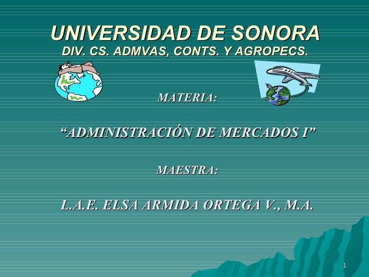 """UNIVERSIDAD DE SONORA DIV. CS. ADMVAS, CONTS. Y AGROPECS. <ul><li>MATERIA: </li></ul><ul><li>"""" ADMINISTRACIÓN DE MERCADOS ..."""