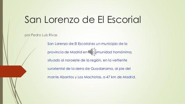 San Lorenzo de El Escorial por Pedro Luis Rivas San Lorenzo de El Escorial es un municipio de la provincia de Madrid en la...
