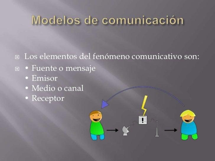    Los elementos del fenómeno comunicativo son:   • Fuente o mensaje    • Emisor    • Medio o canal    • Receptor