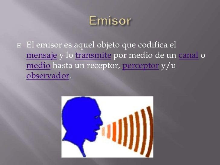    El emisor es aquel objeto que codifica el    mensaje y lo transmite por medio de un canal o    medio hasta un receptor...