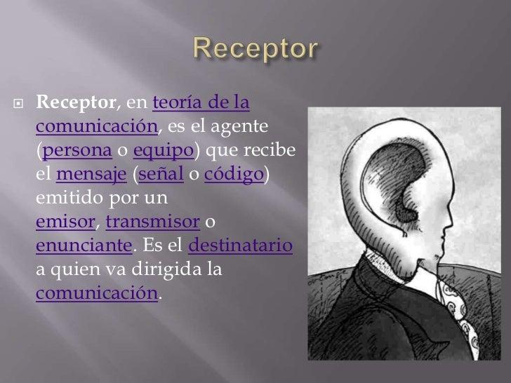    Receptor, en teoría de la    comunicación, es el agente    (persona o equipo) que recibe    el mensaje (señal o código...