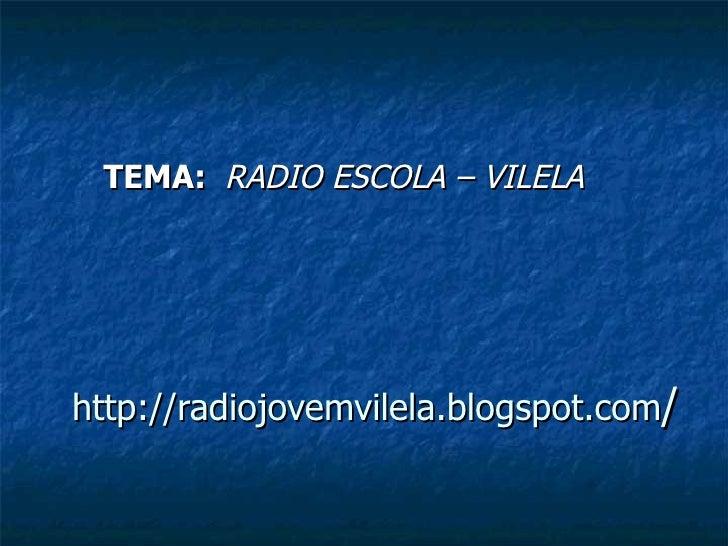 http://radiojovemvilela.blogspot.com / TEMA:  RADIO ESCOLA – VILELA