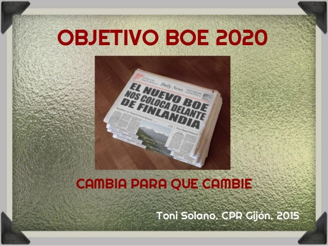 OBJETIVO BOE 2020 CAMBIA PARA QUE CAMBIE Toni Solano. CPR Gijón. 2015