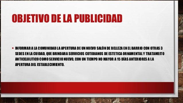 OBJETIVO DE LA PUBLICIDAD • INFORMAR A LA COMUNIDAD LA APERTURA DE UN NUEVO SALÓN DE BELLEZA EN EL BARRIO CON OTRAS 3 SEDE...