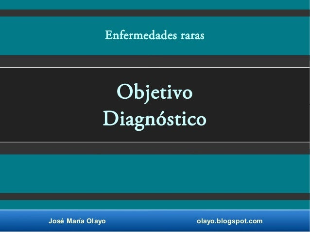 José María Olayo olayo.blogspot.com Objetivo Diagnóstico Enfermedades raras