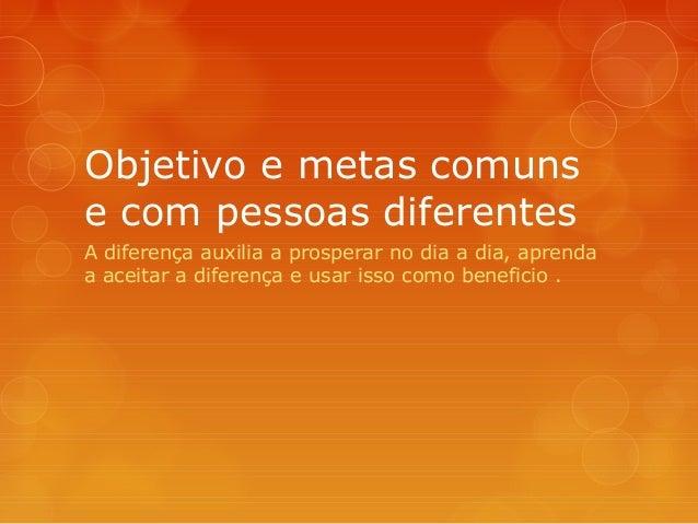 Objetivo e metas comuns e com pessoas diferentes A diferença auxilia a prosperar no dia a dia, aprenda a aceitar a diferen...