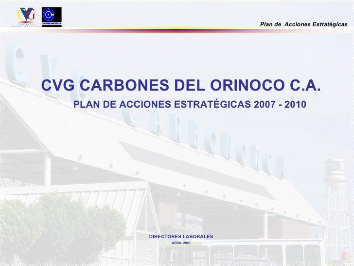 <ul><li>CVG CARBONES DEL ORINOCO C.A. </li></ul><ul><ul><li>PLAN DE ACCIONES ESTRATÉGICAS 2007 - 2010 </li></ul></ul>DIREC...