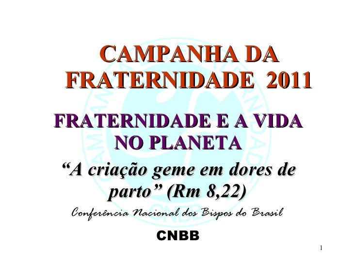 """CAMPANHA DA FRATERNIDADE  2011 FRATERNIDADE E A VIDA NO PLANETA """" A criação geme em dores de parto"""" (Rm 8,22) Conferência ..."""