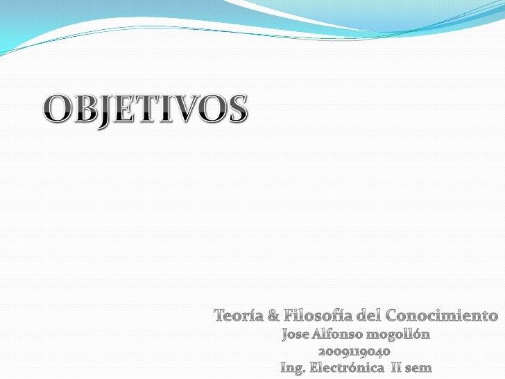 OBJETIVOS<br />Teoría & Filosofía del Conocimiento<br />Jose Alfonso mogollón<br />2009119040 <br />Ing. Electrónica  II s...