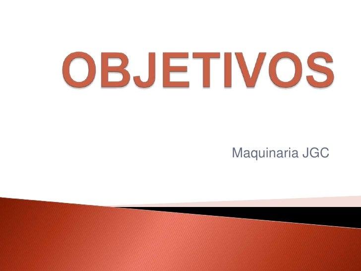 OBJETIVOS<br />Maquinaria JGC<br />