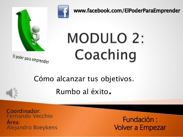Coordinador: Fernando Vecchio Área: Alejandro Boeykens Cómo alcanzar tus objetivos. Rumbo al éxito. www.facebook.com/ElPod...