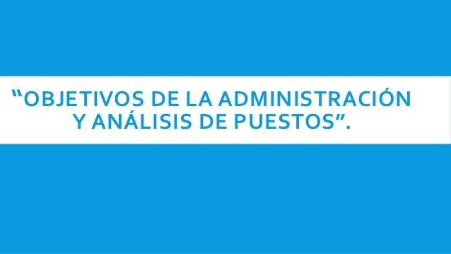 """""""OBJETIVOS DE LA ADMINISTRACIÓN Y ANÁLISIS DE PUESTOS""""."""