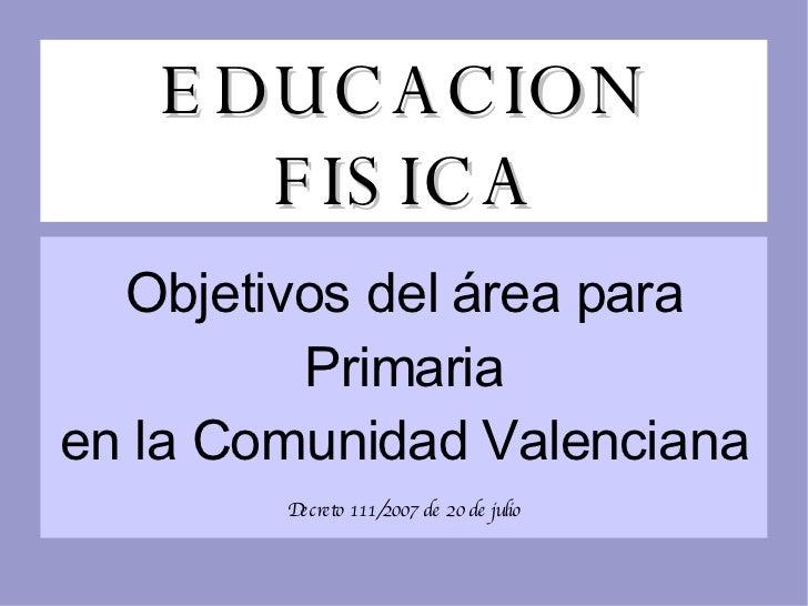 EDUCACION FISICA Objetivos del  á rea para Primaria en la Comunidad Valenciana Decreto 111/2007 de 20 de julio