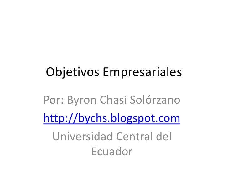 Objetivos Empresariales<br />Por: Byron Chasi Solórzano<br />http://bychs.blogspot.com<br />Universidad Central del Ecuado...