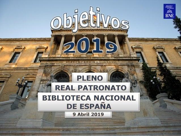 Objetivos BNE 2019 Pleno Real Patronato de la Biblioteca Nacional de España Sala Patronato (BNE), 9 de Abril de 2019 2 INC...