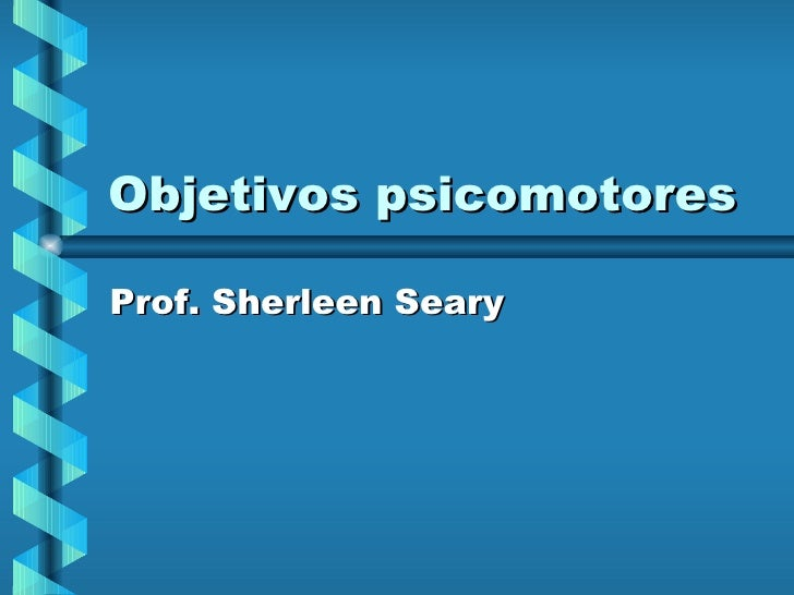 Objetivos psicomotores Prof. Sherleen Seary