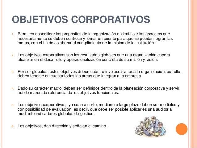 OBJETIVOS CORPORATIVOS1. Permiten especificar los propósitos de la organización e identificar los aspectos quenecesariamen...