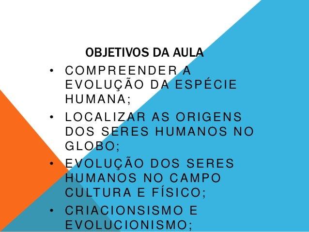 OBJETIVOS DA AULA• COMPREENDER A  EVOLUÇÃO DA ESPÉCIE  HUMANA;• LOCALIZAR AS ORIGENS  DOS SERES HUMANOS NO  GLOBO;• EVOLUÇ...